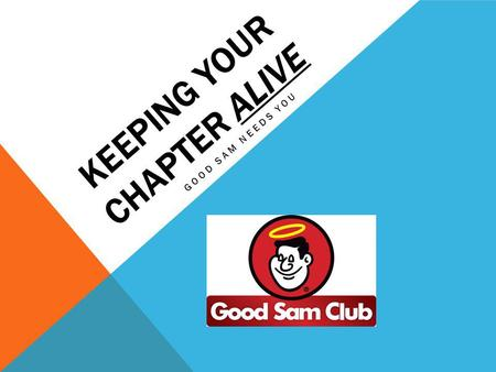 KEEPING YOUR CHAPTER ALIVE GOOD SAM NEEDS YOU. WHY DID YOU JOIN THE CHAPTER? #1 Answer Personal invite!!