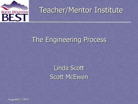 Teacher/Mentor Institute August 6-7, 2012 The Engineering Process Linda Scott Scott McEwen.