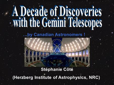 …by Canadian Astronomers ! Stéphanie Côté (Herzberg Institute of <strong>Astrophysics</strong>, NRC)