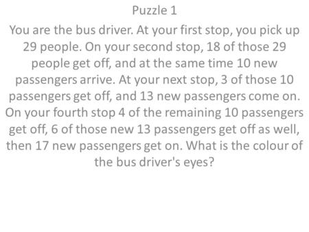 Puzzle 1 You are the bus driver. At your first stop, you pick up 29 people. On your second stop, 18 of those 29 people get off, and at the same time 10.