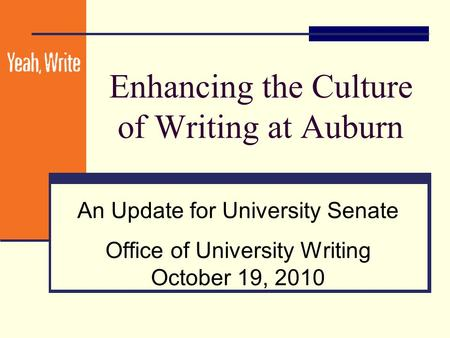 Enhancing the Culture of Writing at Auburn An Update for University Senate Office of University Writing October 19, 2010.