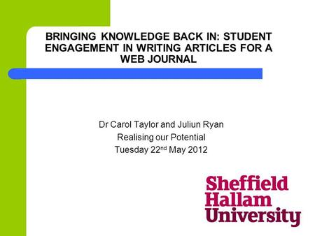 BRINGING KNOWLEDGE BACK IN: STUDENT ENGAGEMENT IN WRITING ARTICLES FOR A WEB JOURNAL Dr Carol Taylor and Juliun Ryan Realising our Potential Tuesday 22.