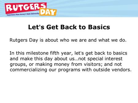 Lets Get Back to Basics Rutgers Day is about who we are and what we do. In this milestone fifth year, lets get back to basics and make this day about us…not.