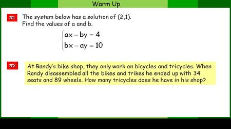 Warm Up #1 #2 The system below has a solution of (2,1). Find the values of a and b. At Randys bike shop, they only work on bicycles and tricycles. When.