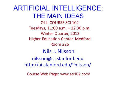 ARTIFICIAL INTELLIGENCE: THE MAIN IDEAS Nils J. Nilsson OLLI COURSE SCI 102 Tuesdays, 11:00 a.m. – 12:30 p.m. Winter Quarter, 2013 Higher Education Center,