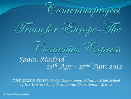 Spain, Madrid 23 th Apr – 27 nd Apr, 2012 THE GREEK TEAM: Model Experimental Junior High School of the University of Macedonia, Thessaloniki, Greece Chara.