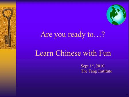 1 Are you ready to…? Learn Chinese with Fun Sept 1 st, 2010 The Tang Institute.