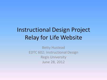 Instructional Design Project Relay for Life Website Betty Hustead EDTC 602: Instructional Design Regis University June 28, 2012.