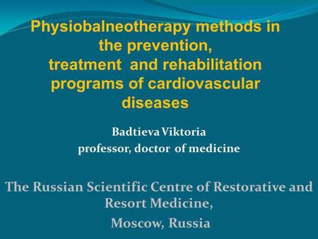 Badtieva Viktoria professor, doctor of medicine The Russian Scientific Centre of Restorative and Resort Medicine, Moscow, Russia Physiobalneotherapy methods.