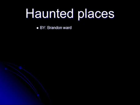 Haunted places BY: Brandon ward BY: Brandon ward.