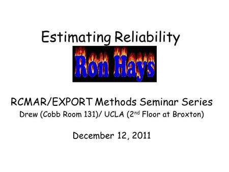 Estimating Reliability RCMAR/EXPORT Methods Seminar Series Drew (Cobb Room 131)/ UCLA (2 nd Floor at Broxton) December 12, 2011.