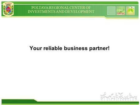 POLTAVA REGIONAL CENTER OF INVESTMENTS AND DEVELOPMENT Your reliable business partner!