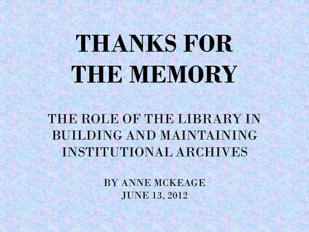 THANKS FOR THE MEMORY THE ROLE OF THE LIBRARY IN BUILDING AND MAINTAINING INSTITUTIONAL ARCHIVES BY ANNE MCKEAGE JUNE 13, 2012.
