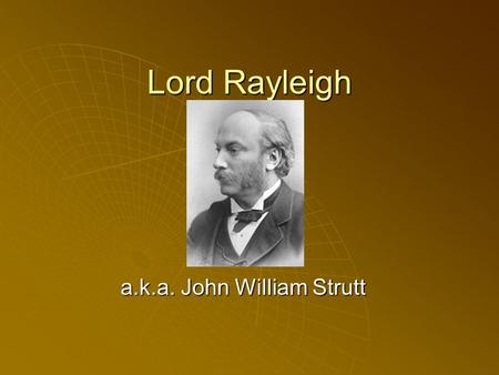 Lord Rayleigh a.k.a. John William Strutt. John William Strutt Born: 12 Nov 1842 in Langford Grove (near Maldon), Essex, England Born: 12 Nov 1842 in Langford.