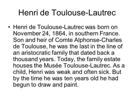 Henri de Toulouse-Lautrec Henri de Toulouse-Lautrec was born on November 24, 1864, in southern France. Son and heir of Comte Alphonse-Charles de Toulouse,
