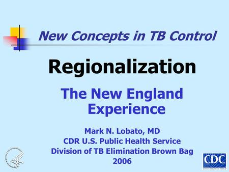 New Concepts in TB Control Regionalization The New England Experience Mark N. Lobato, MD CDR U.S. Public Health Service Division of TB Elimination Brown.