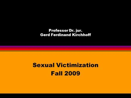 Professor Dr. jur. Gerd Ferdinand Kirchhoff Sexual Victimization Fall 2009.