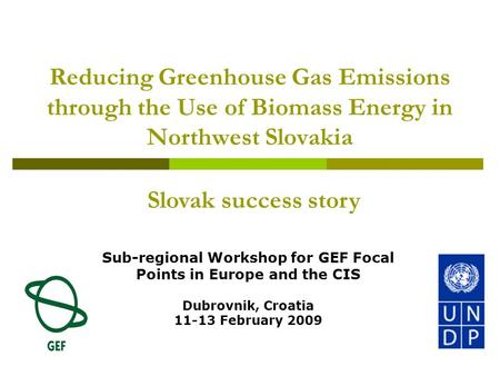 Reducing Greenhouse Gas Emissions through the Use of Biomass Energy in Northwest Slovakia Sub-regional Workshop for GEF Focal Points in Europe and the.