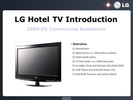 LG Hotel TV Introduction 2009 EU Commercial Roadshow - Overview 1) Introduction 2) Stand alone v.s. Interactive systems 3) Hotel-mode meny 4) TV link-loader.