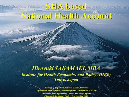 SHA based National Health Account Hiroyuki SAKAMAKI, MBA Institute for Health Economics and Policy (IHEP) Tokyo, Japan Meeting of Experts in National Health.