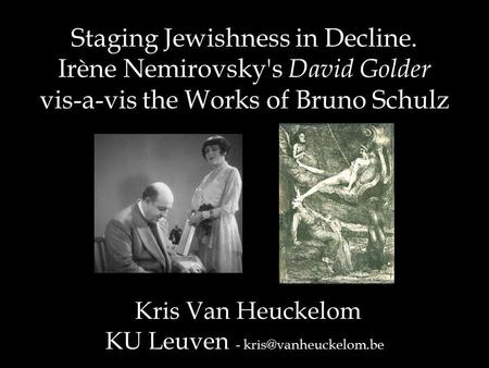 Staging Jewishness in Decline. Irène Nemirovsky's David Golder vis-a-vis the Works of Bruno Schulz Kris Van Heuckelom KU Leuven -