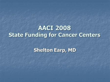 AACI 2008 State Funding for Cancer Centers Shelton Earp, MD.