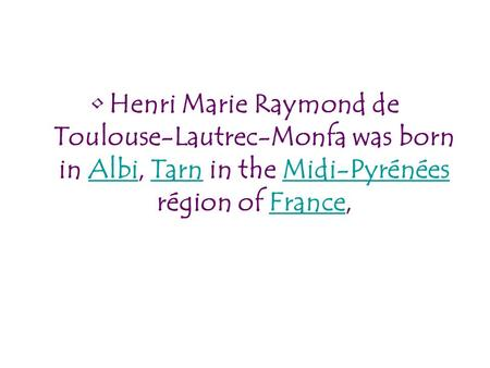 Henri Marie Raymond de Toulouse-Lautrec-Monfa was born in Albi, Tarn in the Midi-Pyrénées région of France,AlbiTarnMidi-PyrénéesFrance.