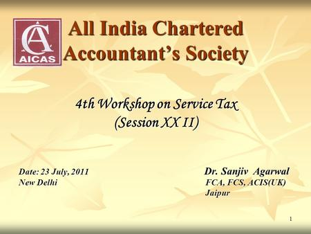 1 All <strong>India</strong> Chartered Accountants Society 4th Workshop on Service Tax (Session XX II) Date: 23 July, 2011 Dr. Sanjiv Agarwal New DelhiFCA, FCS, ACIS(UK)