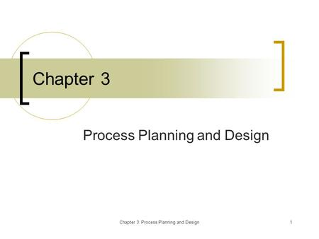 Chapter 3: Process Planning and Design1 Chapter 3 Process Planning and Design.