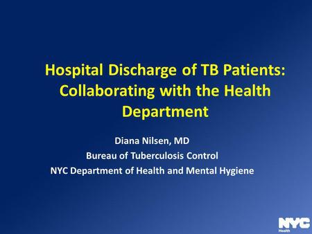 Hospital Discharge of TB Patients: Collaborating with the Health Department Diana Nilsen, MD Bureau of Tuberculosis Control NYC Department of Health and.