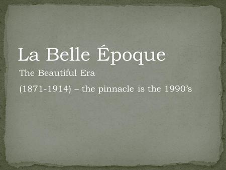 La Belle Époque The Beautiful Era (1871-1914) – the pinnacle is the 1990s.