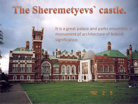 F It is a great palace and parks ensemble, a monument of architecture of federal significance.