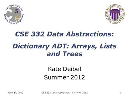CSE 332 Data Abstractions: Dictionary ADT: Arrays, Lists and Trees Kate Deibel Summer 2012 June 27, 2012CSE 332 Data Abstractions, Summer 20121.