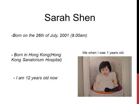 Sarah Shen -Born on the 26th of July, 2001 (9.00am) - Born in Hong Kong(Hong Kong Sanatorium Hospital) - I am 12 years old now Me when I was 1 years old.