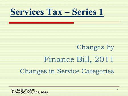 CA. Rajat Mohan B.Com(H),ACA, ACS, DISA 1 Services Tax – Series 1 Changes by Finance Bill, 2011 Changes in Service Categories.
