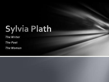 The Writer The Poet The Woman. (1932 -- 1963) Born to middle class parents in Jamaica Plain, Massachusetts, Sylvia Plath published her first poem when.