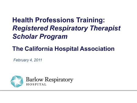 Health Professions Training: Registered Respiratory Therapist Scholar Program The California Hospital Association February 4, 2011.