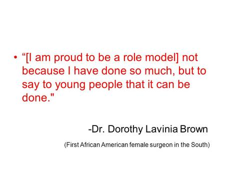 [I am proud to be a role model] not because I have done so much, but to say to young people that it can be done. -Dr. Dorothy Lavinia Brown (First African.