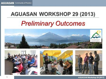 AGUASAN Community of Practice 1 AGUASAN WORKSHOP 29 (2013) Preliminary Outcomes AGUASAN Workshop 29 (2013 )