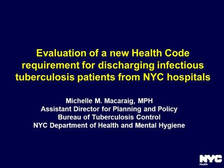 Evaluation of a new Health Code requirement for discharging infectious tuberculosis patients from NYC hospitals Michelle M. Macaraig, MPH Assistant Director.