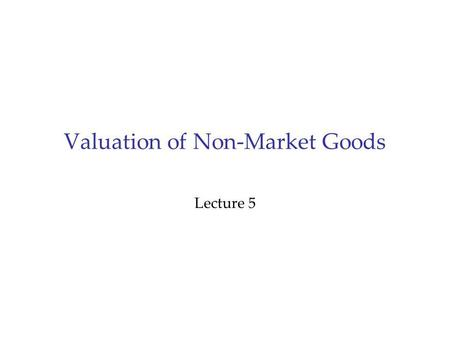 Valuation of Non-Market Goods Lecture 5. Outline 1.Project Evaluation 2.The Need for Values of Non-Market Goods Cost benefit analysis Concepts of economic.