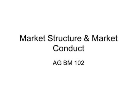 Market Structure & Market Conduct AG BM 102. Market Structure – those characteristics of the market that significantly affect the behavior and interaction.