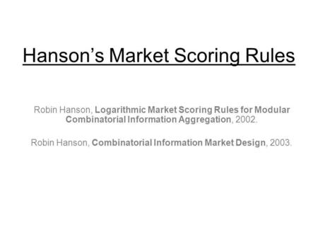 Hansons Market Scoring Rules Robin Hanson, Logarithmic Market Scoring Rules for Modular Combinatorial Information Aggregation, 2002. Robin Hanson, Combinatorial.