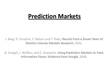 Prediction Markets J. Berg, R. Forsythe, F. Nelson and T. Rietz, Results from a Dozen Years of Election Futures Markets Research, 2001. B. Cowgill, J.