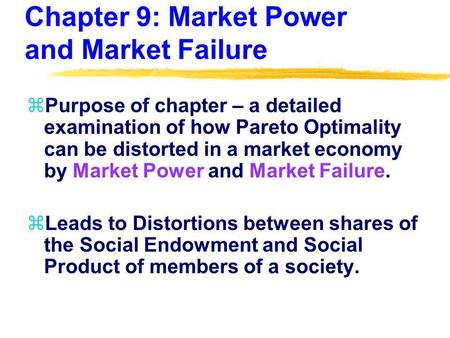 Chapter 9: Market Power and Market Failure zPurpose of chapter – a detailed examination of how Pareto Optimality can be distorted in a market economy by.