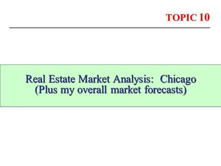 TOPIC 10 Real Estate Market Analysis: Chicago (Plus my overall market forecasts) Real Estate Market Analysis: Chicago (Plus my overall market forecasts)