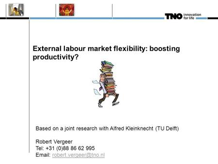 External labour market flexibility: boosting productivity? Based on a joint research with Alfred Kleinknecht (TU Delft) Robert Vergeer Tel: +31 (0)88 86.