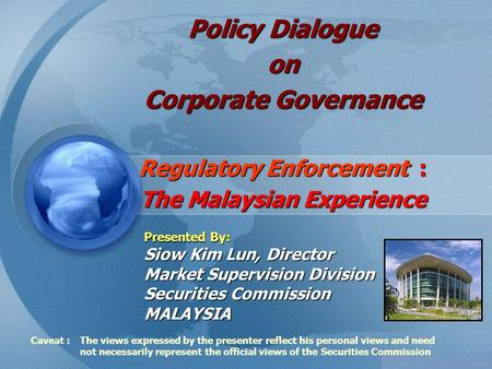 Policy Dialogue on Corporate Governance Regulatory Enforcement : The Malaysian Experience Presented By: Siow Kim Lun, Director Market Supervision Division.