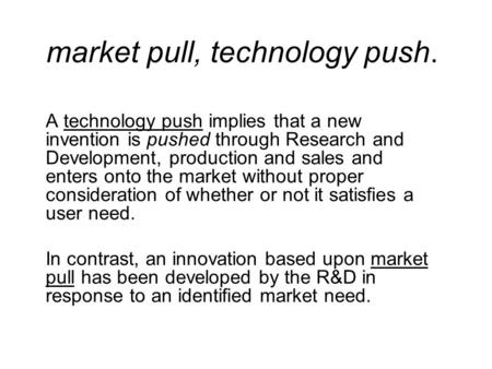 Market pull, technology push. A technology push implies that a new invention is pushed through Research and Development, production and sales and enters.
