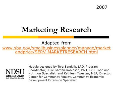 Marketing Research Adapted from www.sba.gov/smallbusinessplanner/manage/market andprice/SERV-MARKETRESEARCH.html Module designed by Tera Sandvik, LRD,